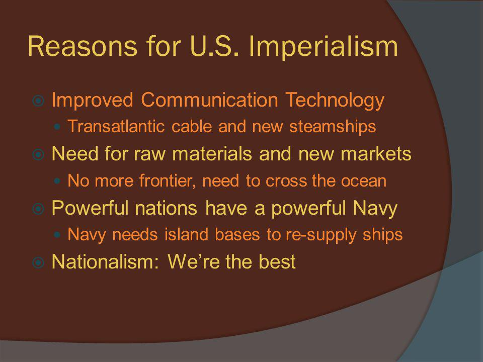Economic Reasons  After Industrialization: US has world's strongest economy in 1900  Industrialization encourages imperialism Big Business: To continue growth we need more land, labor, materials, and people to sell to  TR and Republicans support using diplomacy to continue expanding