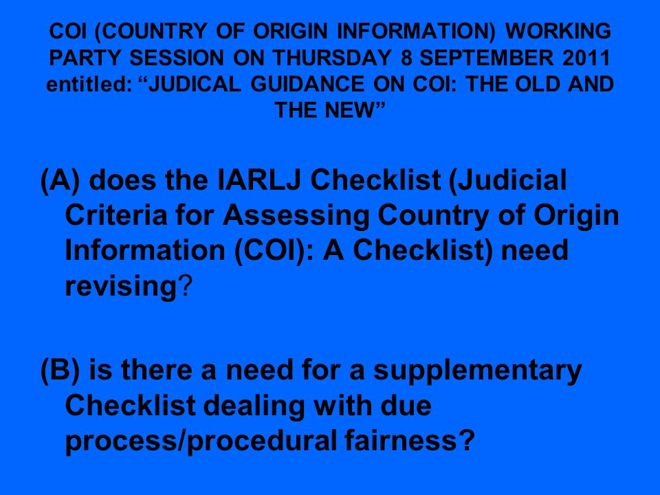 COI (COUNTRY OF ORIGIN INFORMATION) WORKING PARTY SESSION ON THURSDAY 8 SEPTEMBER 2011 entitled: JUDICAL GUIDANCE ON COI: THE OLD AND THE NEW (A) does the IARLJ Checklist (Judicial Criteria for Assessing Country of Origin Information (COI): A Checklist) need revising.