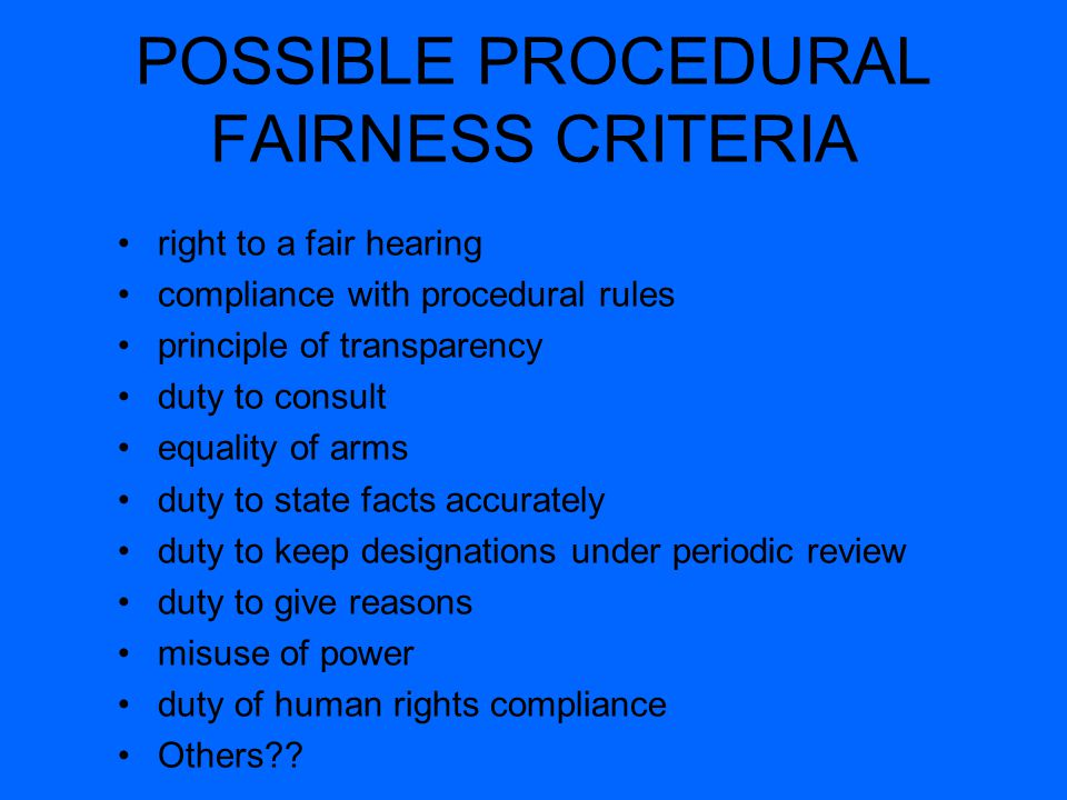 POSSIBLE PROCEDURAL FAIRNESS CRITERIA right to a fair hearing compliance with procedural rules principle of transparency duty to consult equality of arms duty to state facts accurately duty to keep designations under periodic review duty to give reasons misuse of power duty of human rights compliance Others