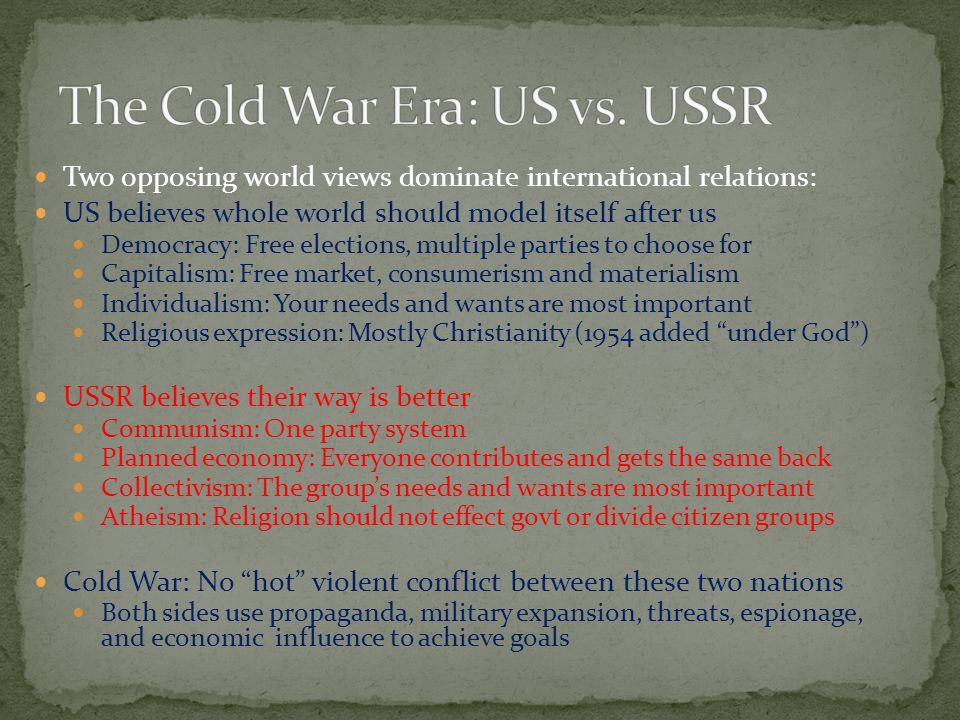 Two opposing world views dominate international relations: US believes whole world should model itself after us Democracy: Free elections, multiple parties to choose for Capitalism: Free market, consumerism and materialism Individualism: Your needs and wants are most important Religious expression: Mostly Christianity (1954 added under God ) USSR believes their way is better Communism: One party system Planned economy: Everyone contributes and gets the same back Collectivism: The group's needs and wants are most important Atheism: Religion should not effect govt or divide citizen groups Cold War: No hot violent conflict between these two nations Both sides use propaganda, military expansion, threats, espionage, and economic influence to achieve goals
