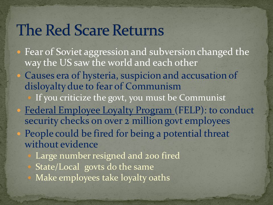 Fear of Soviet aggression and subversion changed the way the US saw the world and each other Causes era of hysteria, suspicion and accusation of disloyalty due to fear of Communism If you criticize the govt, you must be Communist Federal Employee Loyalty Program (FELP): to conduct security checks on over 2 million govt employees People could be fired for being a potential threat without evidence Large number resigned and 200 fired State/Local govts do the same Make employees take loyalty oaths