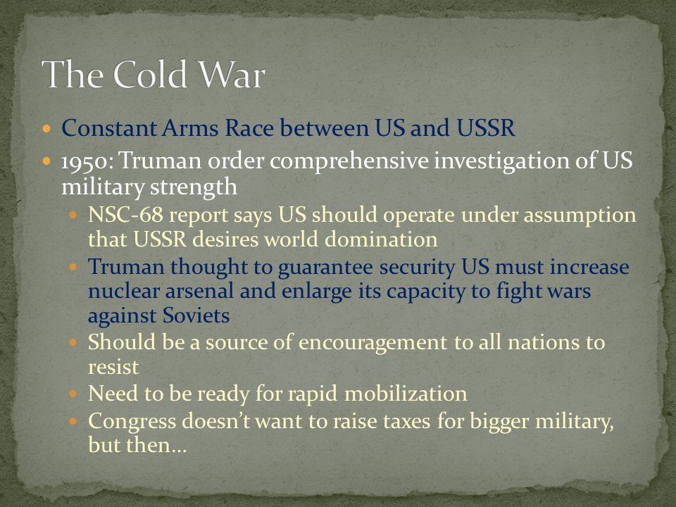 Constant Arms Race between US and USSR 1950: Truman order comprehensive investigation of US military strength NSC-68 report says US should operate under assumption that USSR desires world domination Truman thought to guarantee security US must increase nuclear arsenal and enlarge its capacity to fight wars against Soviets Should be a source of encouragement to all nations to resist Need to be ready for rapid mobilization Congress doesn't want to raise taxes for bigger military, but then…