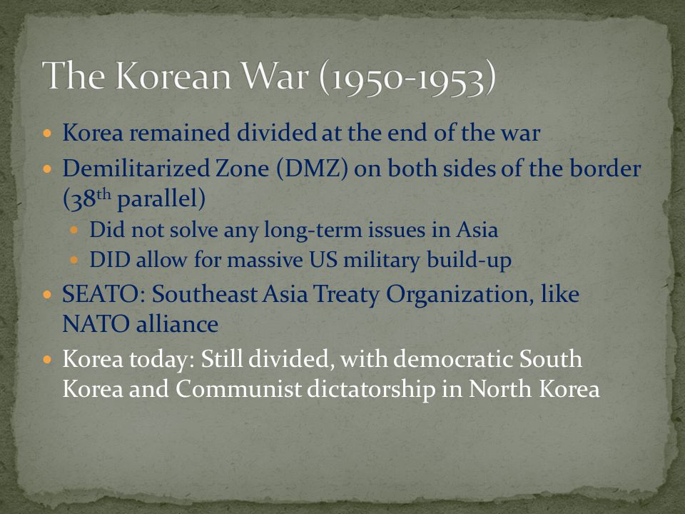 Korea remained divided at the end of the war Demilitarized Zone (DMZ) on both sides of the border (38 th parallel) Did not solve any long-term issues in Asia DID allow for massive US military build-up SEATO: Southeast Asia Treaty Organization, like NATO alliance Korea today: Still divided, with democratic South Korea and Communist dictatorship in North Korea