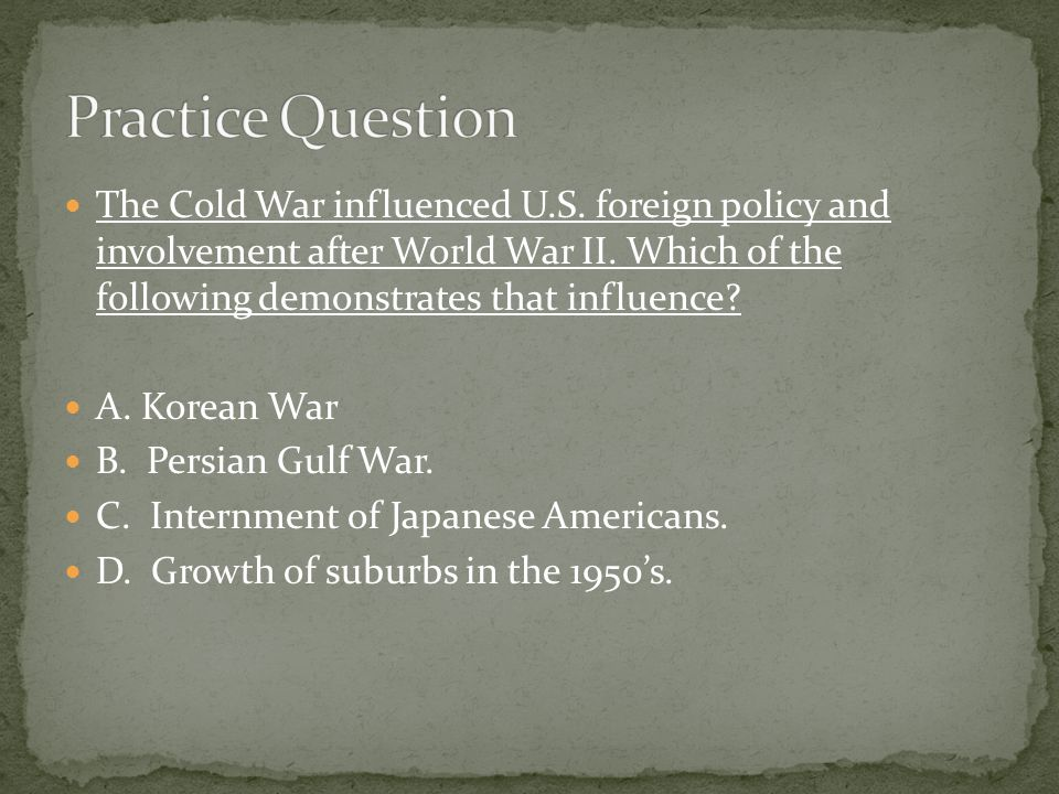 The Cold War influenced U.S.foreign policy and involvement after World War II.