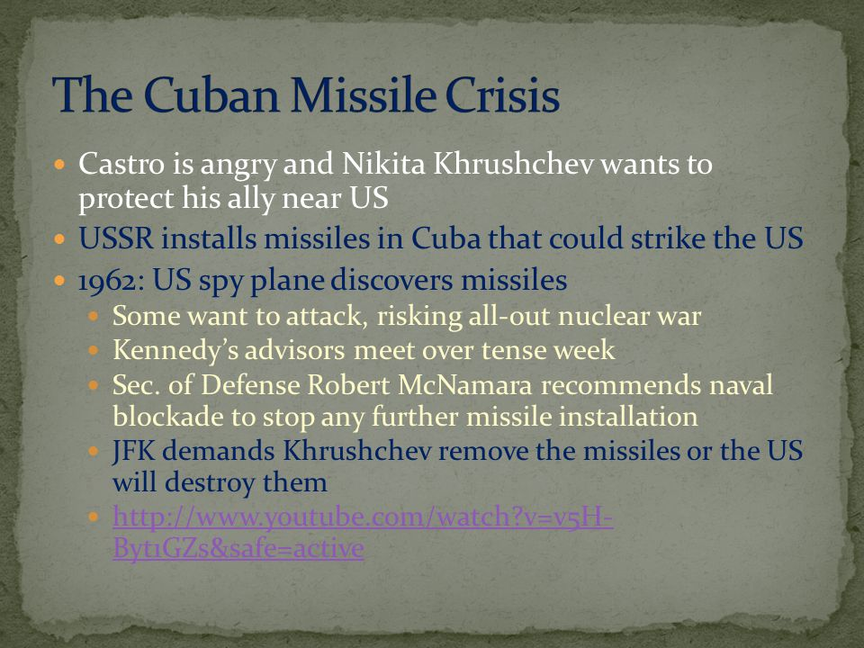 Castro is angry and Nikita Khrushchev wants to protect his ally near US USSR installs missiles in Cuba that could strike the US 1962: US spy plane discovers missiles Some want to attack, risking all-out nuclear war Kennedy's advisors meet over tense week Sec.