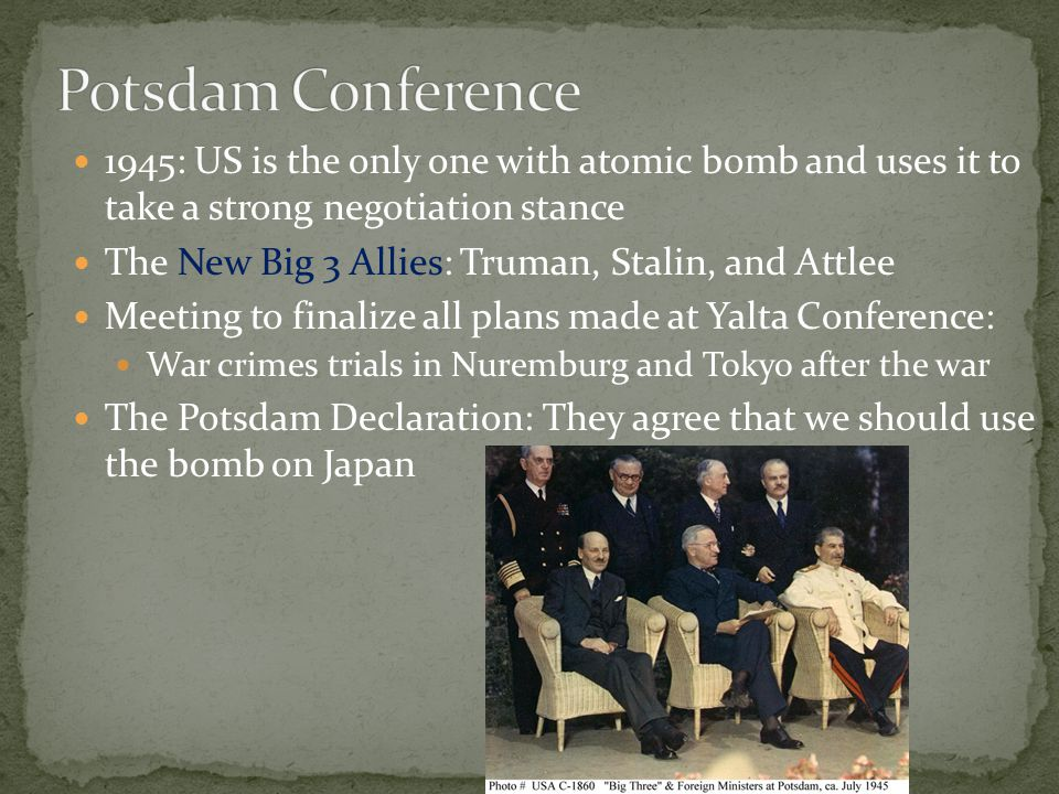 1945: US is the only one with atomic bomb and uses it to take a strong negotiation stance The New Big 3 Allies: Truman, Stalin, and Attlee Meeting to finalize all plans made at Yalta Conference: War crimes trials in Nuremburg and Tokyo after the war The Potsdam Declaration: They agree that we should use the bomb on Japan