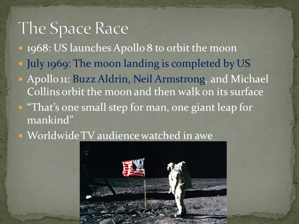 1968: US launches Apollo 8 to orbit the moon July 1969: The moon landing is completed by US Apollo 11: Buzz Aldrin, Neil Armstrong, and Michael Collins orbit the moon and then walk on its surface That's one small step for man, one giant leap for mankind Worldwide TV audience watched in awe