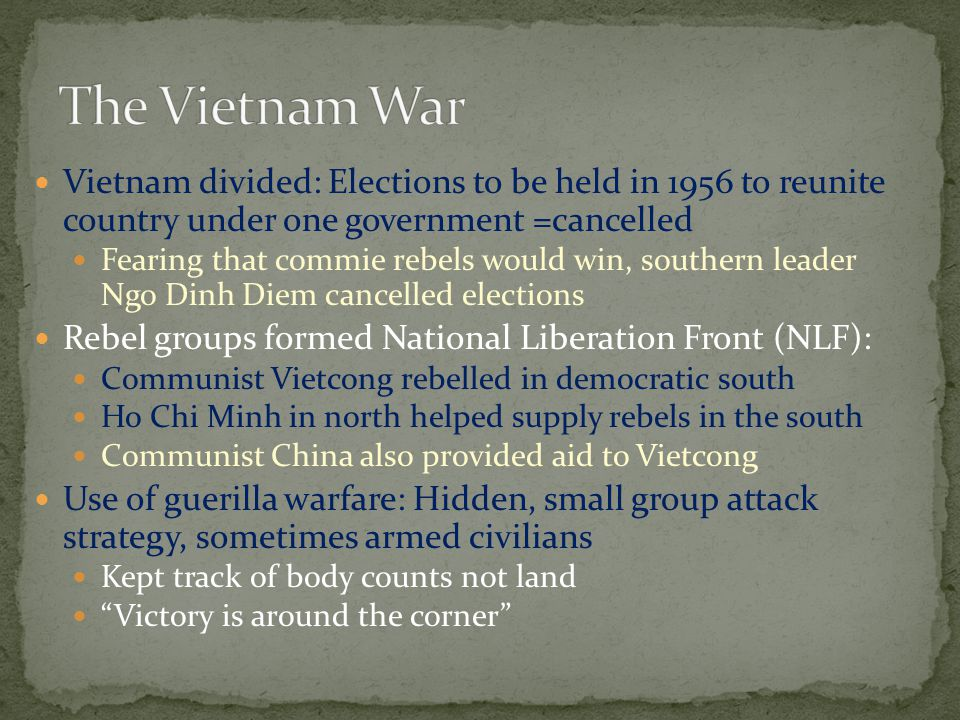 Vietnam divided: Elections to be held in 1956 to reunite country under one government =cancelled Fearing that commie rebels would win, southern leader Ngo Dinh Diem cancelled elections Rebel groups formed National Liberation Front (NLF): Communist Vietcong rebelled in democratic south Ho Chi Minh in north helped supply rebels in the south Communist China also provided aid to Vietcong Use of guerilla warfare: Hidden, small group attack strategy, sometimes armed civilians Kept track of body counts not land Victory is around the corner
