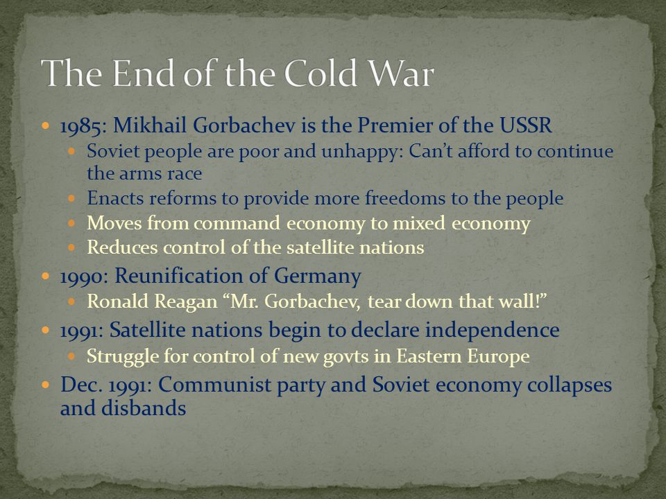 1985: Mikhail Gorbachev is the Premier of the USSR Soviet people are poor and unhappy: Can't afford to continue the arms race Enacts reforms to provide more freedoms to the people Moves from command economy to mixed economy Reduces control of the satellite nations 1990: Reunification of Germany Ronald Reagan Mr.