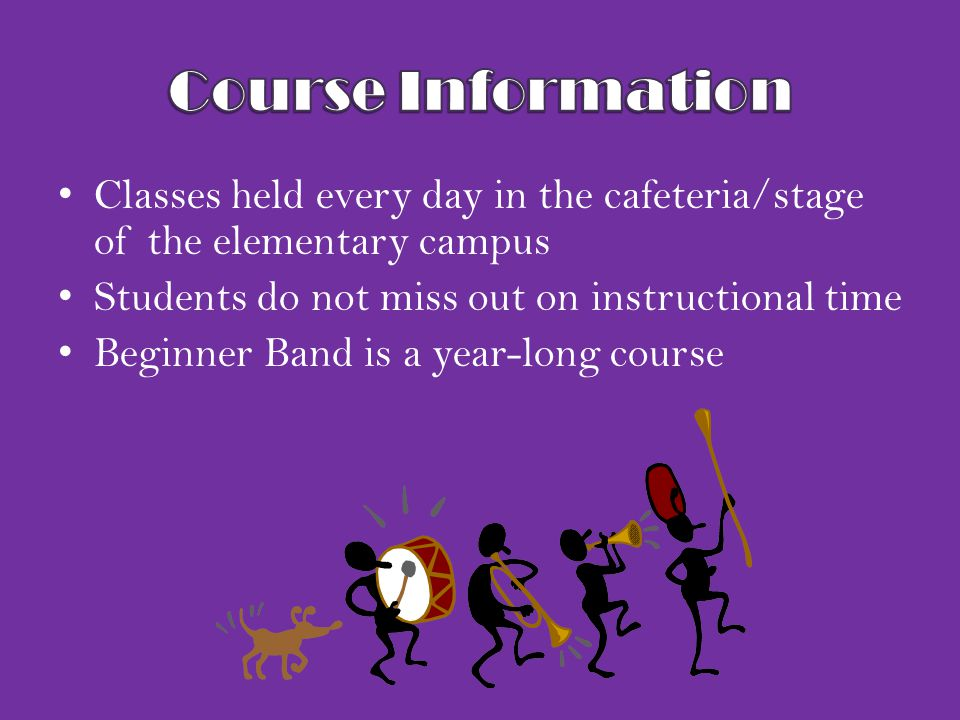 Classes held every day in the cafeteria/stage of the elementary campus Students do not miss out on instructional time Beginner Band is a year-long cou
