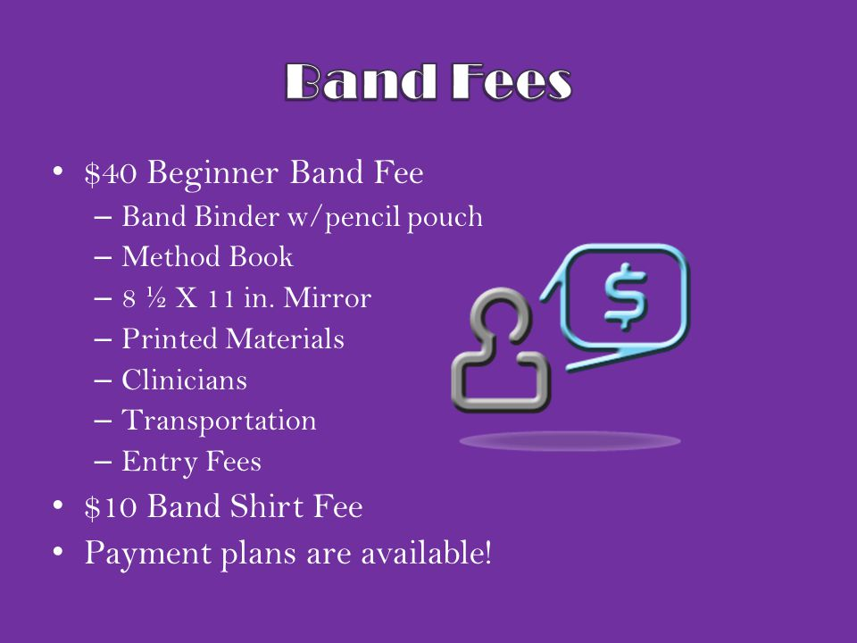 $40 Beginner Band Fee – Band Binder w/pencil pouch – Method Book – 8 ½ X 11 in. Mirror – Printed Materials – Clinicians – Transportation – Entry Fees