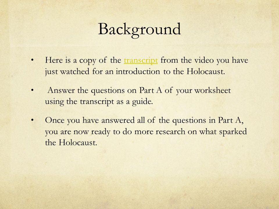 Background Here is a copy of the transcript from the video you have just watched for an introduction to the Holocaust.transcript Answer the questions on Part A of your worksheet using the transcript as a guide.