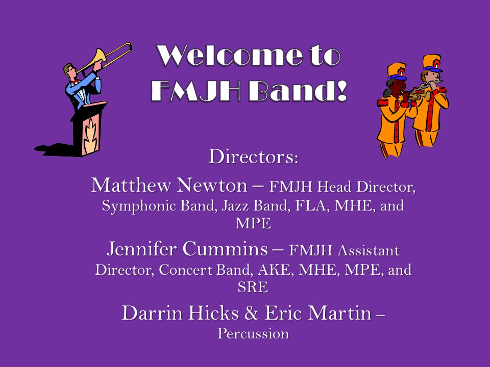 Directors: Matthew Newton – FMJH Head Director, Symphonic Band, Jazz Band, FLA, MHE, and MPE Jennifer Cummins – FMJH Assistant Director, Concert Band, AKE, MHE, MPE, and SRE Darrin Hicks & Eric Martin – Percussion