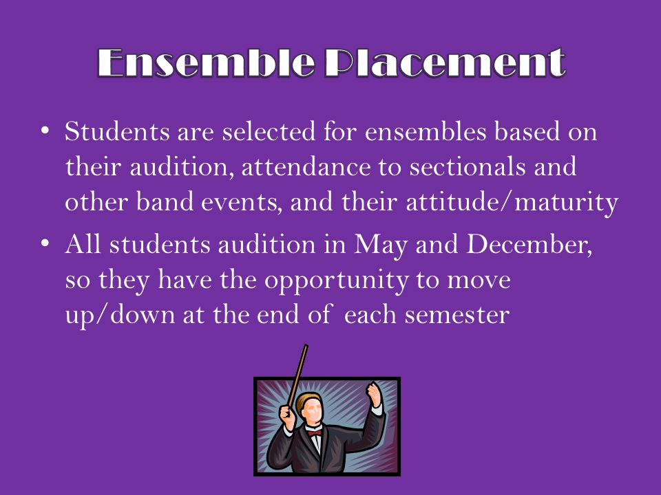 Students are selected for ensembles based on their audition, attendance to sectionals and other band events, and their attitude/maturity All students audition in May and December, so they have the opportunity to move up/down at the end of each semester