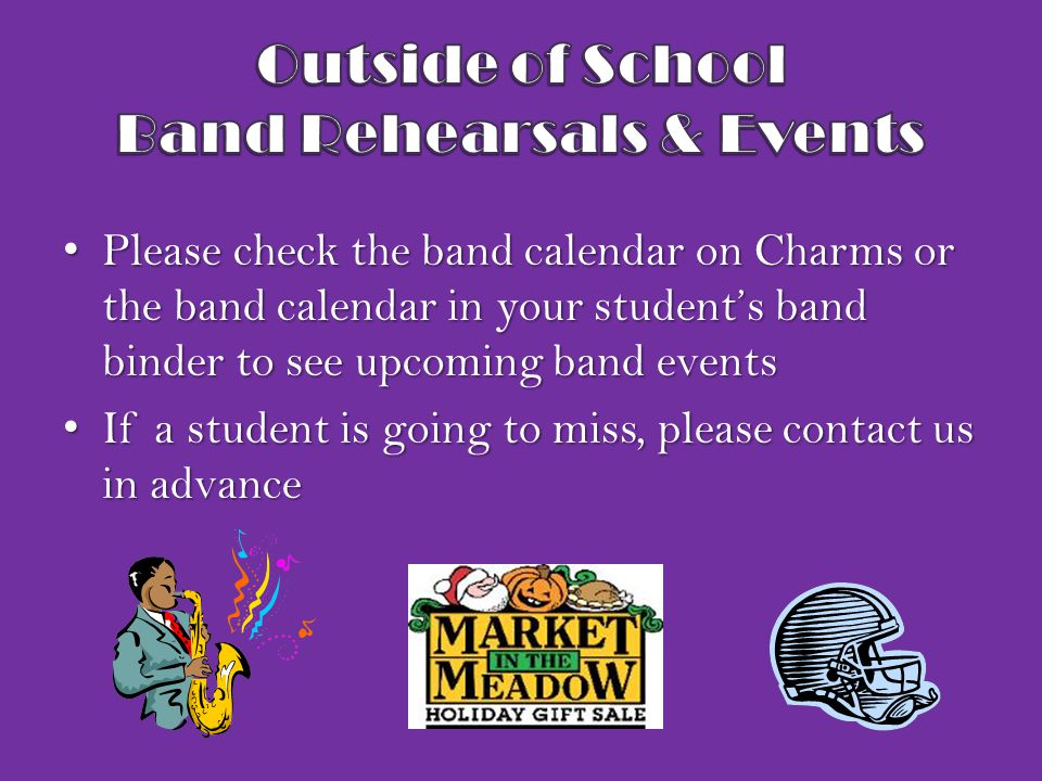 Please check the band calendar on Charms or the band calendar in your student's band binder to see upcoming band events Please check the band calendar on Charms or the band calendar in your student's band binder to see upcoming band events If a student is going to miss, please contact us in advance If a student is going to miss, please contact us in advance