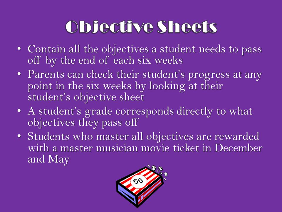 Contain all the objectives a student needs to pass off by the end of each six weeks Contain all the objectives a student needs to pass off by the end of each six weeks Parents can check their student's progress at any point in the six weeks by looking at their student's objective sheet Parents can check their student's progress at any point in the six weeks by looking at their student's objective sheet A student's grade corresponds directly to what objectives they pass off A student's grade corresponds directly to what objectives they pass off Students who master all objectives are rewarded with a master musician movie ticket in December and May Students who master all objectives are rewarded with a master musician movie ticket in December and May