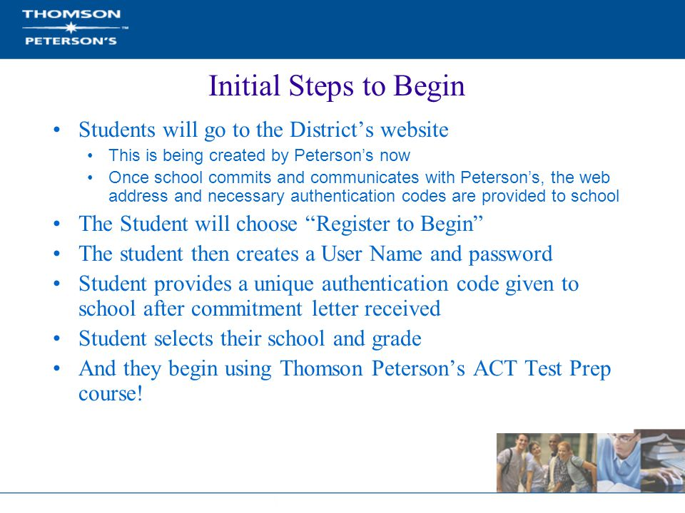 Initial Steps to Begin Students will go to the District's website This is being created by Peterson's now Once school commits and communicates with Peterson's, the web address and necessary authentication codes are provided to school The Student will choose Register to Begin The student then creates a User Name and password Student provides a unique authentication code given to school after commitment letter received Student selects their school and grade And they begin using Thomson Peterson's ACT Test Prep course!