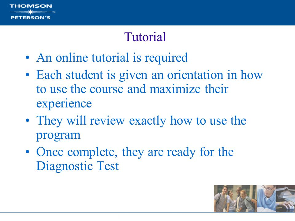 Tutorial An online tutorial is required Each student is given an orientation in how to use the course and maximize their experience They will review exactly how to use the program Once complete, they are ready for the Diagnostic Test