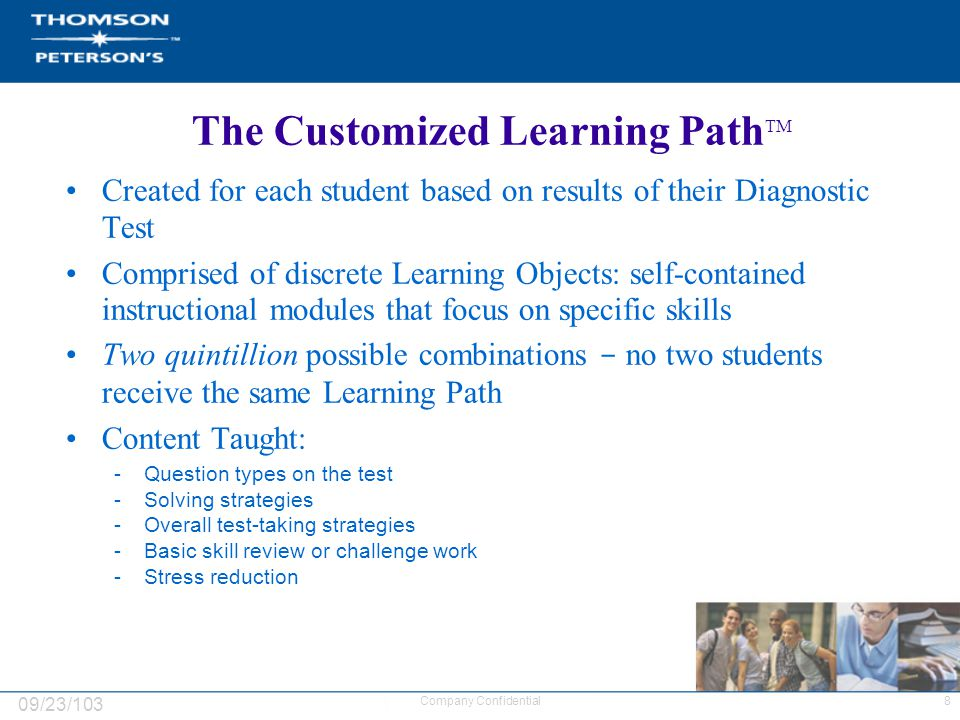 09/23/103 8Company Confidential The Customized Learning Path TM Created for each student based on results of their Diagnostic Test Comprised of discrete Learning Objects: self-contained instructional modules that focus on specific skills Two quintillion possible combinations - no two students receive the same Learning Path Content Taught: -Question types on the test -Solving strategies -Overall test-taking strategies -Basic skill review or challenge work -Stress reduction