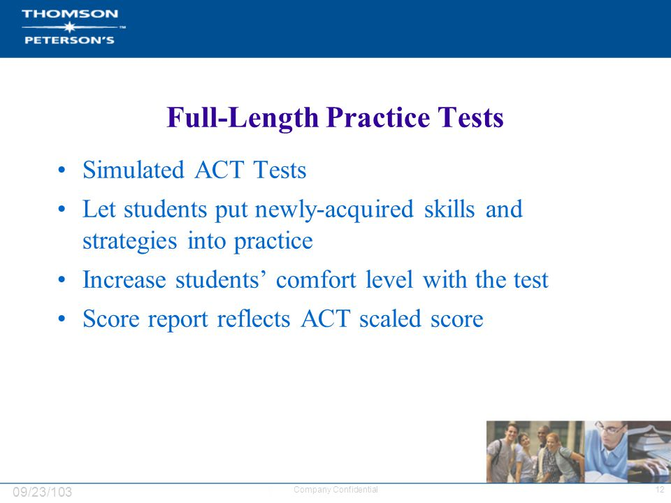 09/23/103 12Company Confidential Full-Length Practice Tests Simulated ACT Tests Let students put newly-acquired skills and strategies into practice Increase students' comfort level with the test Score report reflects ACT scaled score