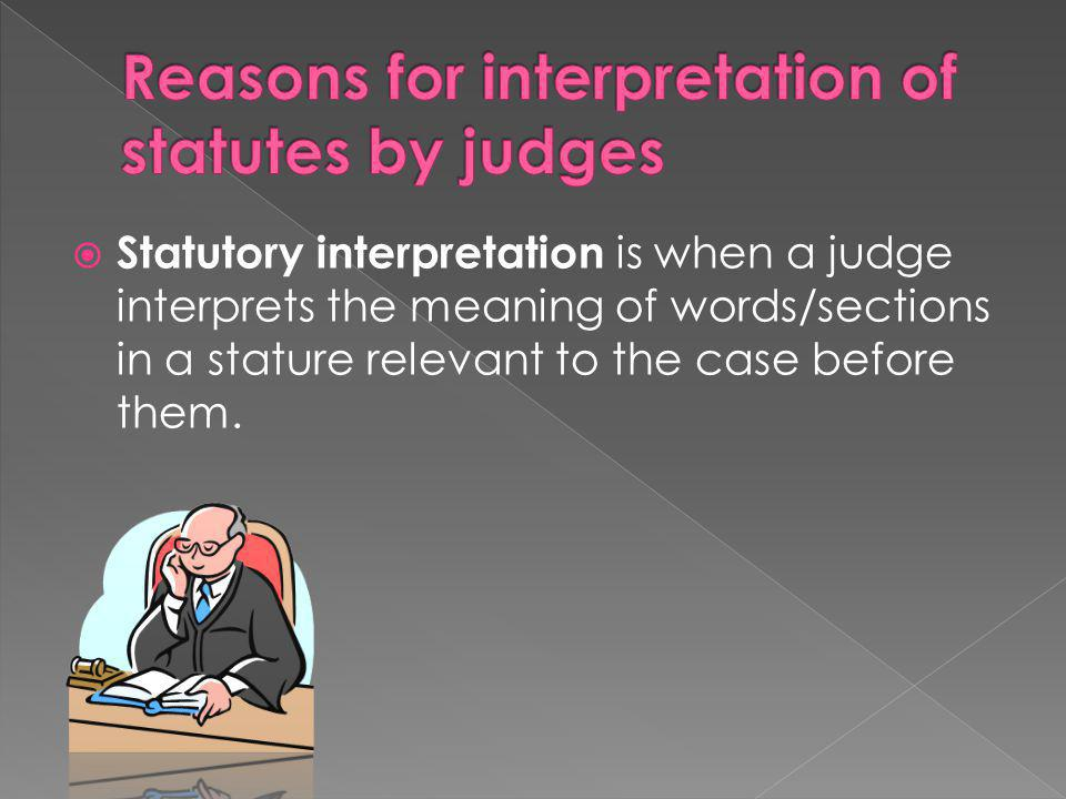  Statutory interpretation is when a judge interprets the meaning of words/sections in a stature relevant to the case before them.
