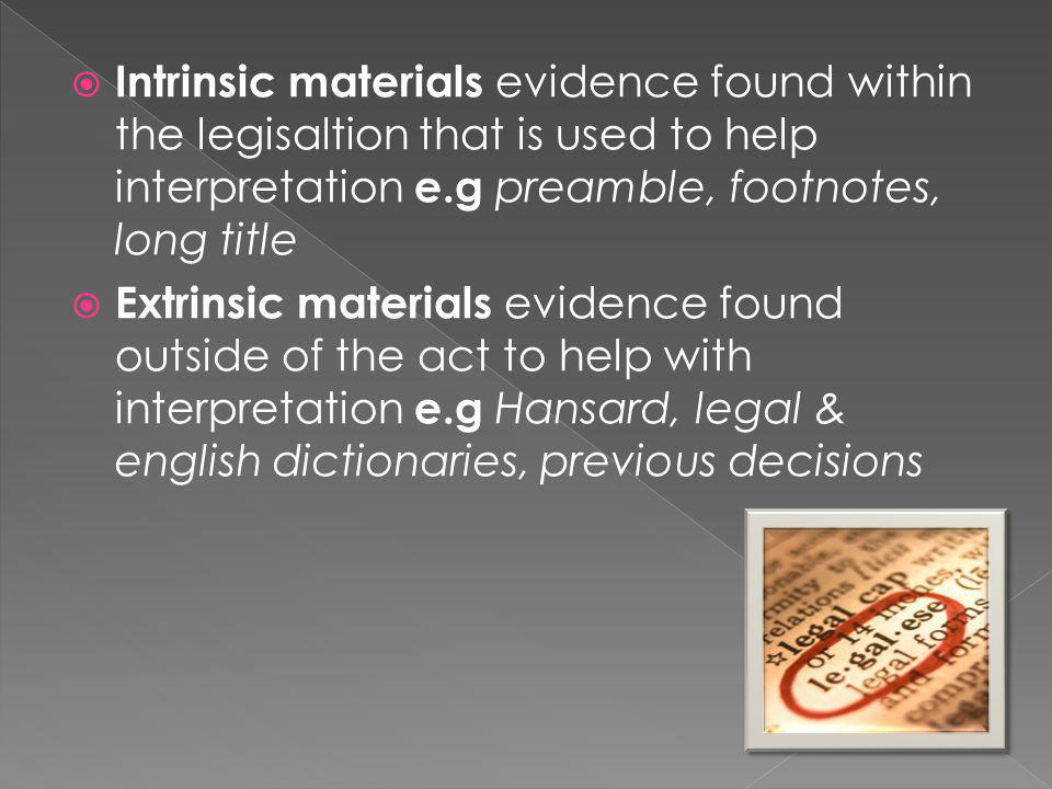  Intrinsic materials evidence found within the legisaltion that is used to help interpretation e.g preamble, footnotes, long title  Extrinsic materi