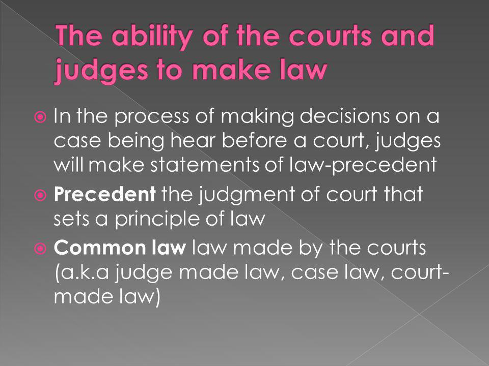  In the process of making decisions on a case being hear before a court, judges will make statements of law-precedent  Precedent the judgment of cou