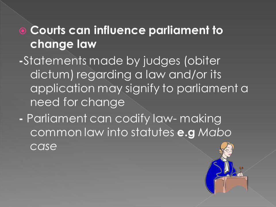  Courts can influence parliament to change law - Statements made by judges (obiter dictum) regarding a law and/or its application may signify to parl