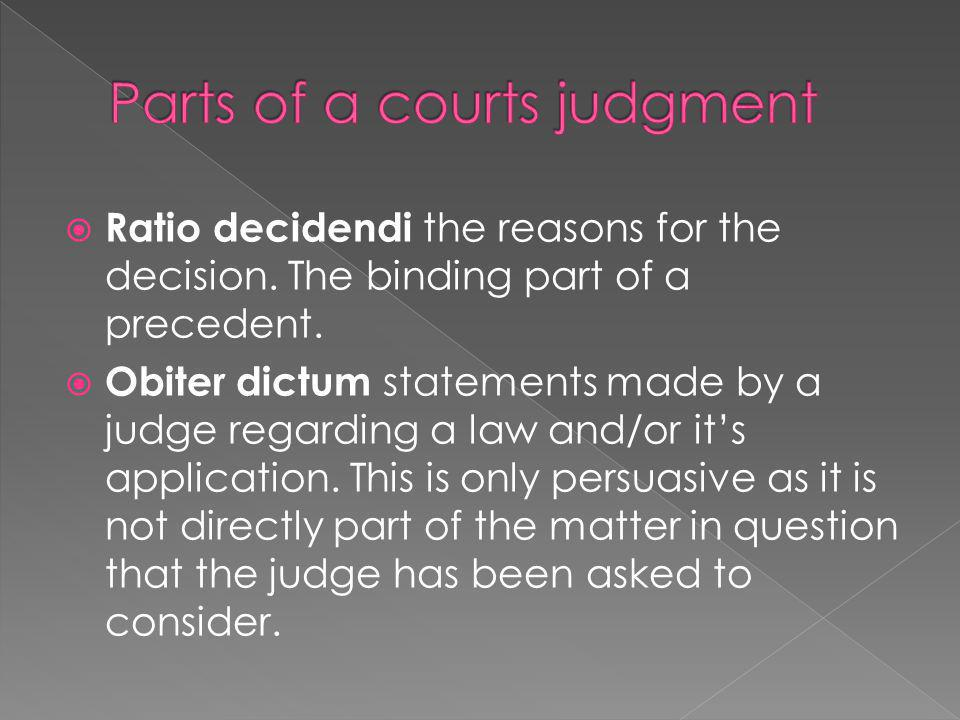  Ratio decidendi the reasons for the decision. The binding part of a precedent.  Obiter dictum statements made by a judge regarding a law and/or it'