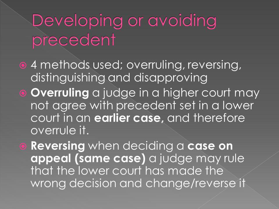  4 methods used; overruling, reversing, distinguishing and disapproving  Overruling a judge in a higher court may not agree with precedent set in a