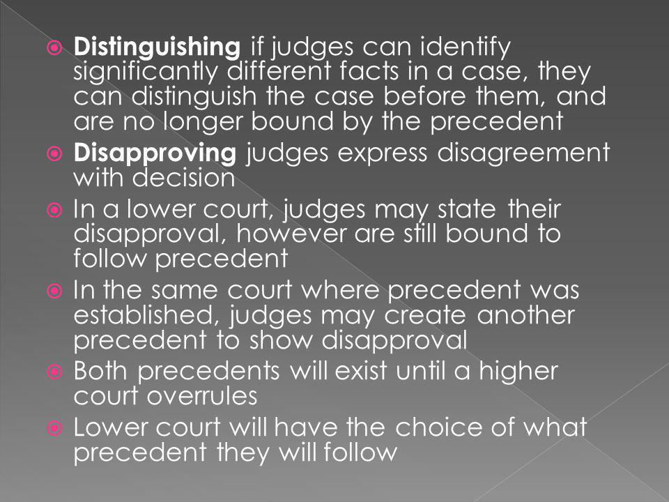  Distinguishing if judges can identify significantly different facts in a case, they can distinguish the case before them, and are no longer bound by