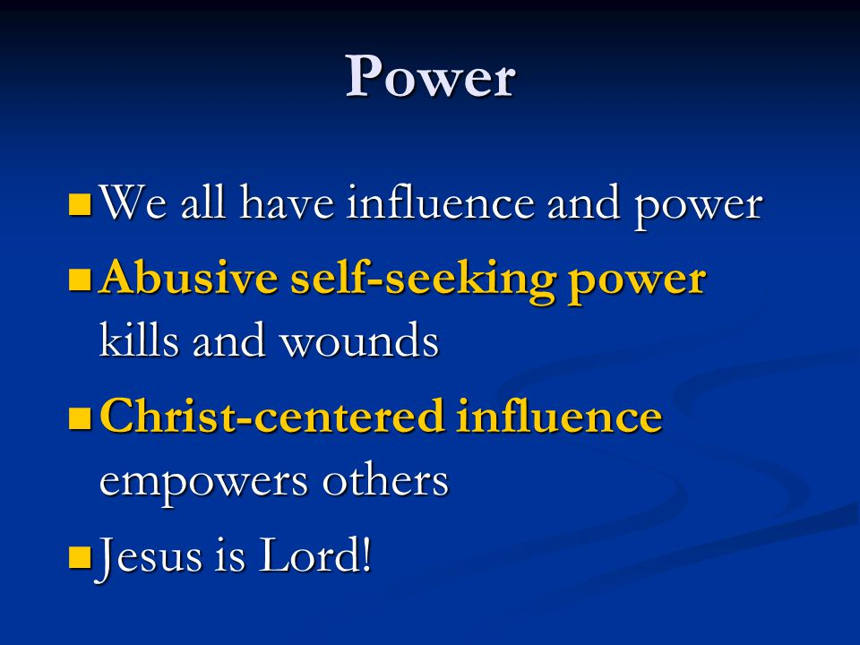Power We all have influence and power We all have influence and power Abusive self-seeking power kills and wounds Abusive self-seeking power kills and wounds Christ-centered influence empowers others Christ-centered influence empowers others Jesus is Lord.