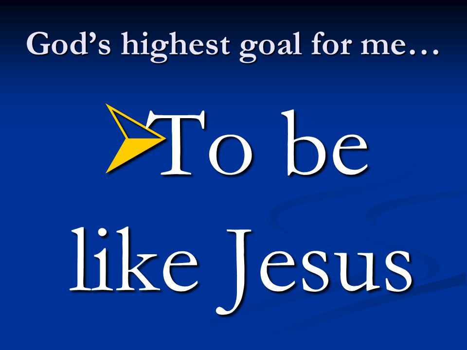 God's highest goal for me…  To be like Jesus