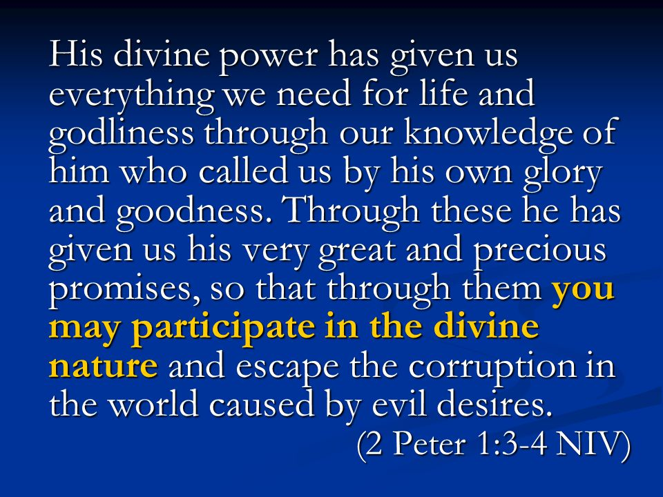 His divine power has given us everything we need for life and godliness through our knowledge of him who called us by his own glory and goodness.