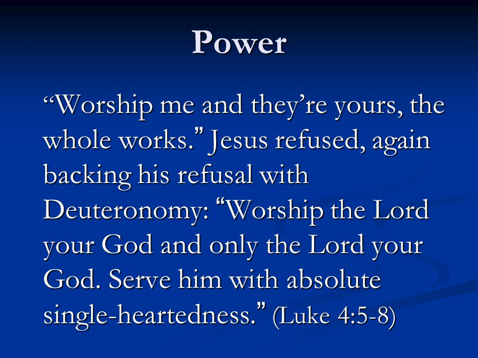 Power Worship me and they're yours, the whole works. Jesus refused, again backing his refusal with Deuteronomy: Worship the Lord your God and only the Lord your God.