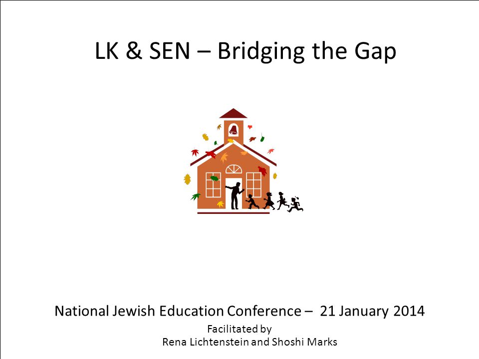 LK & SEN – Bridging the Gap National Jewish Education Conference – 21 January 2014 Facilitated by Rena Lichtenstein and Shoshi Marks