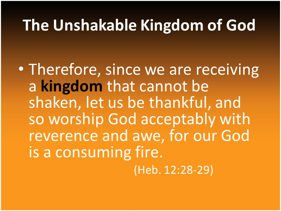 Therefore, since we are receiving a kingdom that cannot be shaken, let us be thankful, and so worship God acceptably with reverence and awe, for our God is a consuming fire.