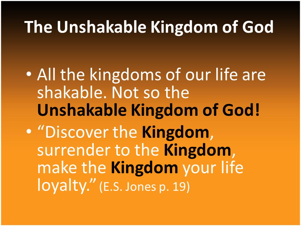 All the kingdoms of our life are shakable.Not so the Unshakable Kingdom of God.