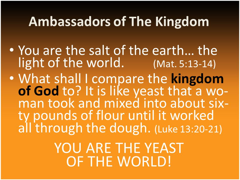 You are the salt of the earth… the light of the world. (Mat. 5:13-14) What shall I compare the kingdom of God to? It is like yeast that a wo- man took