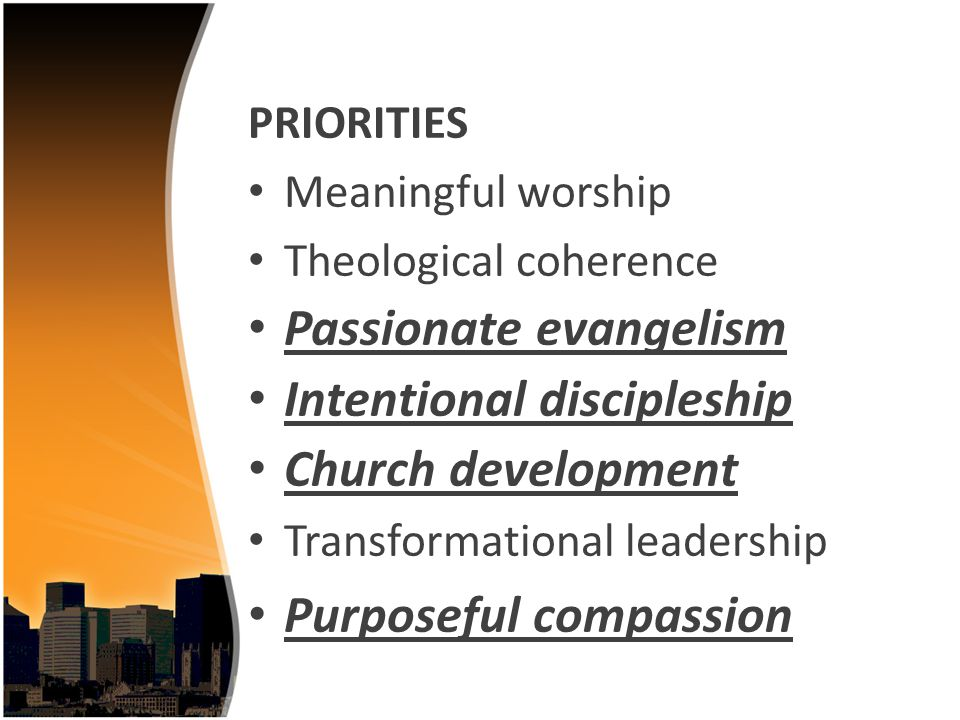 PRIORITIES Meaningful worship Theological coherence Passionate evangelism Intentional discipleship Church development Transformational leadership Purposeful compassion
