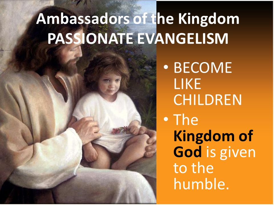 BECOME LIKE CHILDREN The Kingdom of God is given to the humble.
