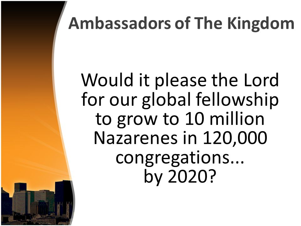 Would it please the Lord for our global fellowship to grow to 10 million Nazarenes in 120,000 congregations...