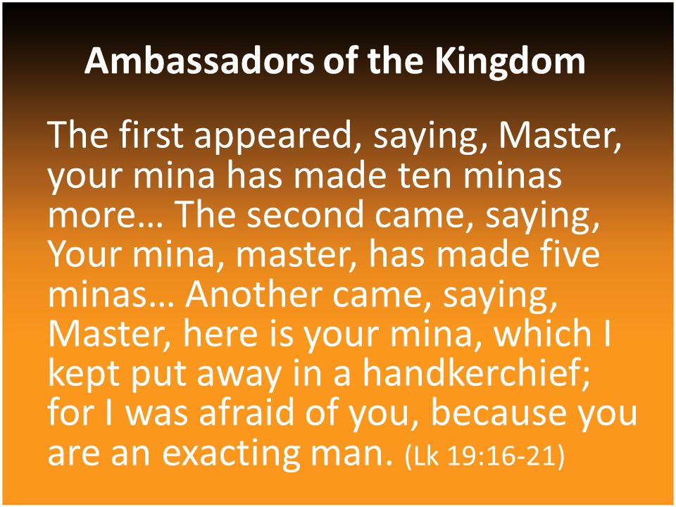 The first appeared, saying, Master, your mina has made ten minas more… The second came, saying, Your mina, master, has made five minas… Another came,