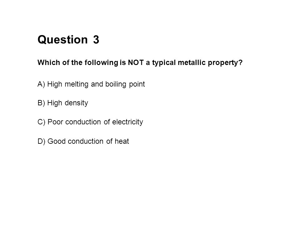 3 Which of the following is NOT a typical metallic property? Question A) High melting and boiling point B) High density C) Poor conduction of electric