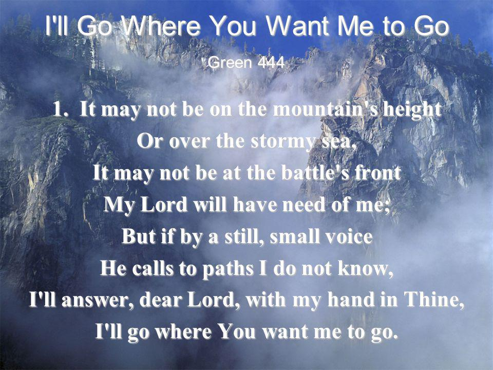 I'll Go Where You Want Me to Go 1. It may not be on the mountain's height Or over the stormy sea, It may not be at the battle's front My Lord will hav
