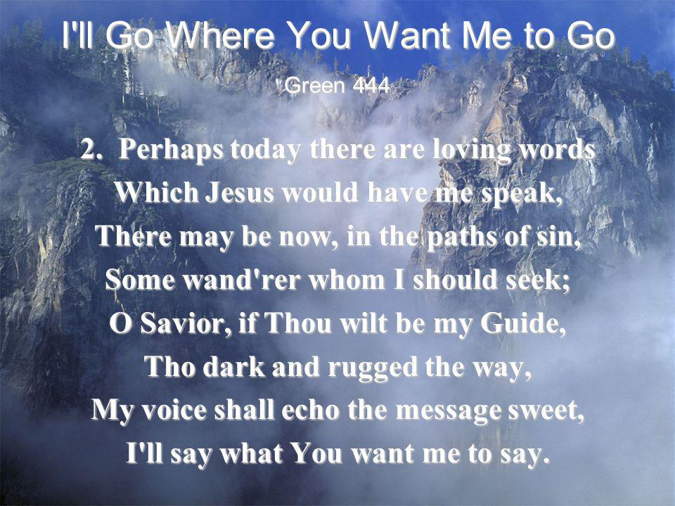I'll Go Where You Want Me to Go 2. Perhaps today there are loving words Which Jesus would have me speak, There may be now, in the paths of sin, Some w