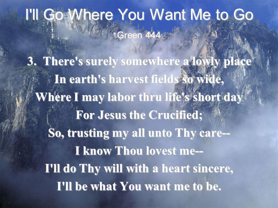 I'll Go Where You Want Me to Go 3. There's surely somewhere a lowly place In earth's harvest fields so wide, Where I may labor thru life's short day F