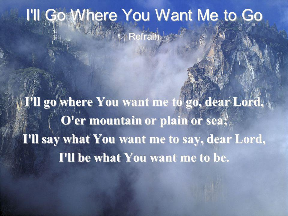 I'll Go Where You Want Me to Go I'll go where You want me to go, dear Lord, O'er mountain or plain or sea; I'll say what You want me to say, dear Lord