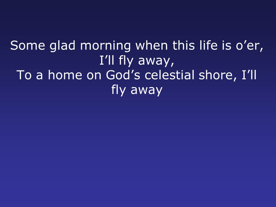 Some glad morning when this life is o'er, I'll fly away, To a home on God's celestial shore, I'll fly away