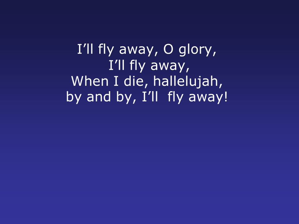 I'll fly away, O glory, I'll fly away, When I die, hallelujah, by and by, I'll fly away!